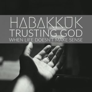 Habakkuk sermon series - Trusting God when life doesn't make sense